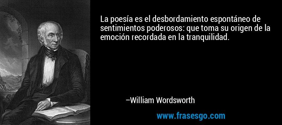 La poesía es el desbordamiento espontáneo de sentimientos poderosos: que toma su origen de la emoción recordada en la tranquilidad. – William Wordsworth