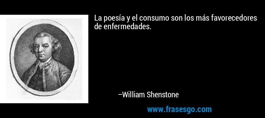 La poesía y el consumo son los más favorecedores de enfermedades. – William Shenstone