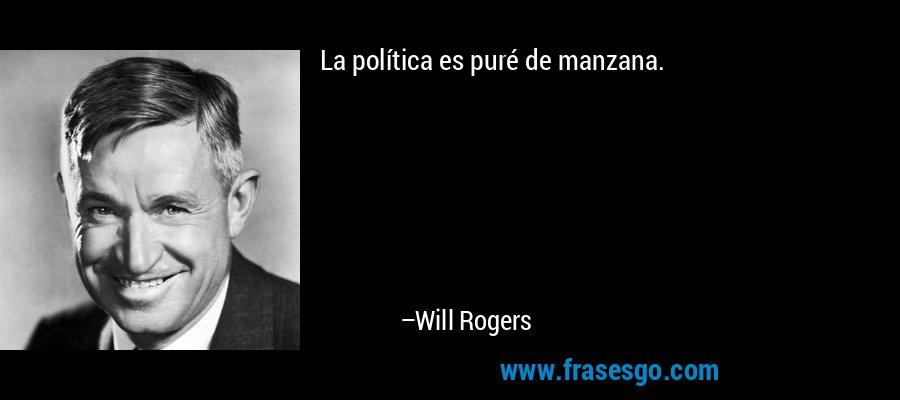 La política es puré de manzana. – Will Rogers