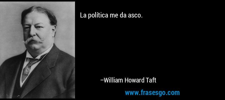 La política me da asco. – William Howard Taft