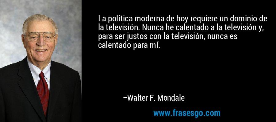 La política moderna de hoy requiere un dominio de la televisión. Nunca he calentado a la televisión y, para ser justos con la televisión, nunca es calentado para mí. – Walter F. Mondale
