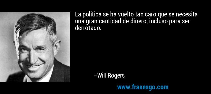 La política se ha vuelto tan caro que se necesita una gran cantidad de dinero, incluso para ser derrotado. – Will Rogers