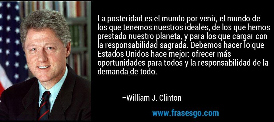 La posteridad es el mundo por venir, el mundo de los que tenemos nuestros ideales, de los que hemos prestado nuestro planeta, y para los que cargar con la responsabilidad sagrada. Debemos hacer lo que Estados Unidos hace mejor: ofrecer más oportunidades para todos y la responsabilidad de la demanda de todo. – William J. Clinton