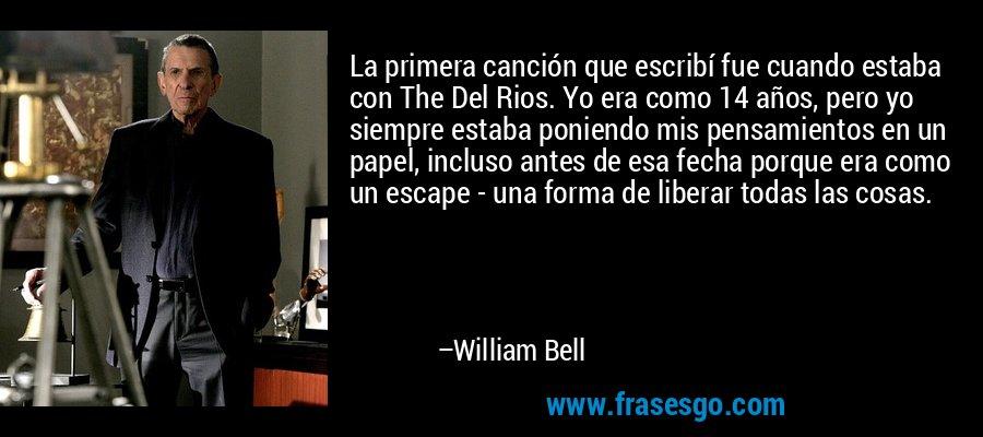 La primera canción que escribí fue cuando estaba con The Del Rios. Yo era como 14 años, pero yo siempre estaba poniendo mis pensamientos en un papel, incluso antes de esa fecha porque era como un escape - una forma de liberar todas las cosas. – William Bell