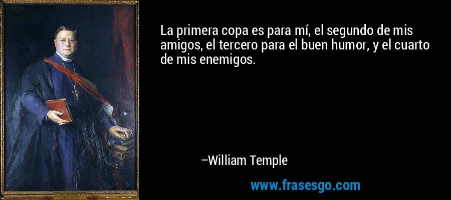 La primera copa es para mí, el segundo de mis amigos, el tercero para el buen humor, y el cuarto de mis enemigos. – William Temple