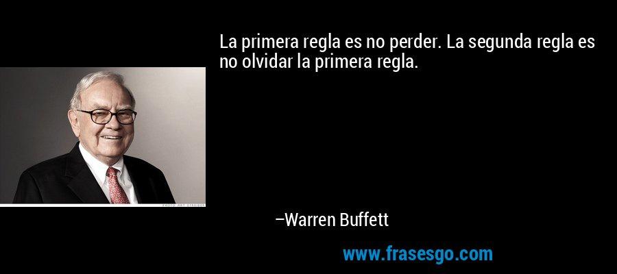 La primera regla es no perder. La segunda regla es no olvidar la primera regla. – Warren Buffett