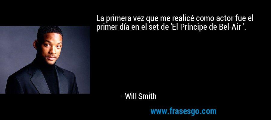 La primera vez que me realicé como actor fue el primer día en el set de 'El Príncipe de Bel-Air '. – Will Smith
