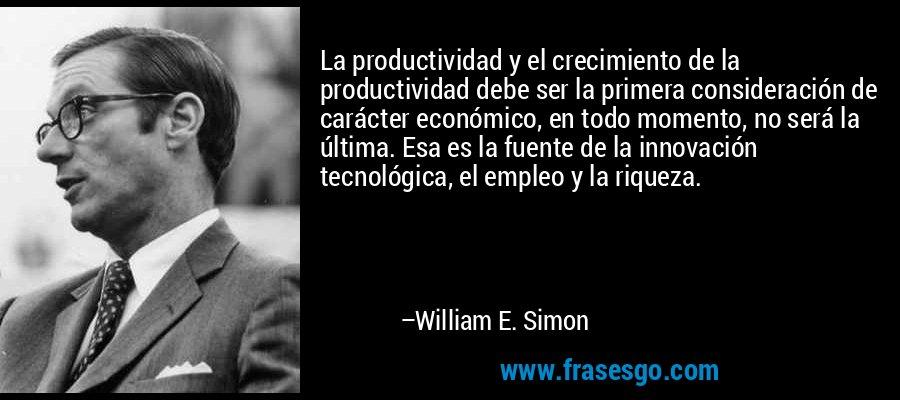 La productividad y el crecimiento de la productividad debe ser la primera consideración de carácter económico, en todo momento, no será la última. Esa es la fuente de la innovación tecnológica, el empleo y la riqueza. – William E. Simon