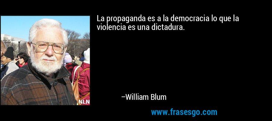 La propaganda es a la democracia lo que la violencia es una dictadura. – William Blum