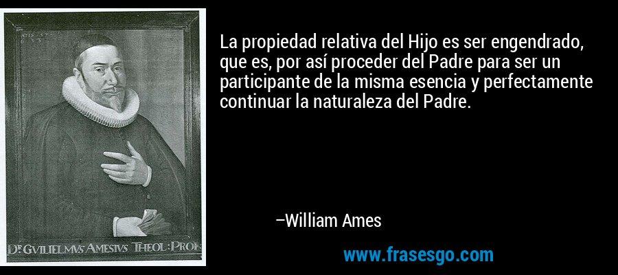 La propiedad relativa del Hijo es ser engendrado, que es, por así proceder del Padre para ser un participante de la misma esencia y perfectamente continuar la naturaleza del Padre. – William Ames