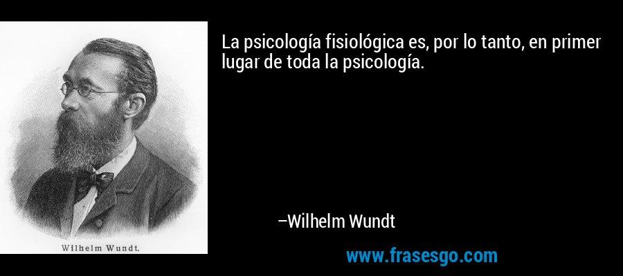 La psicología fisiológica es, por lo tanto, en primer lugar de toda la psicología. – Wilhelm Wundt