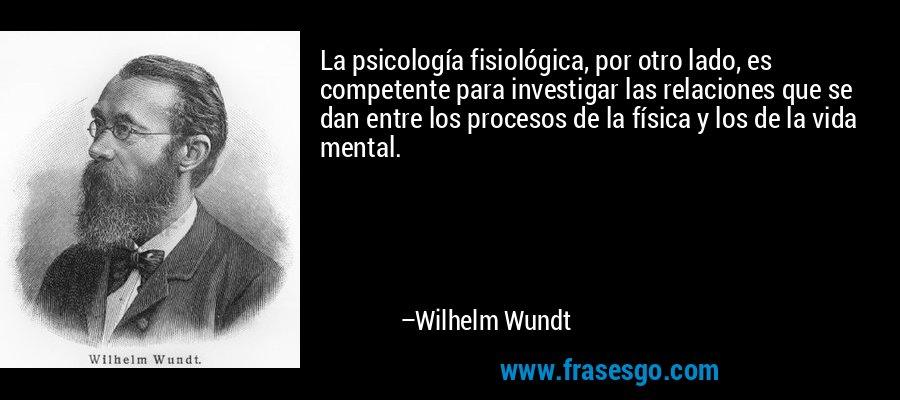 La psicología fisiológica, por otro lado, es competente para investigar las relaciones que se dan entre los procesos de la física y los de la vida mental. – Wilhelm Wundt