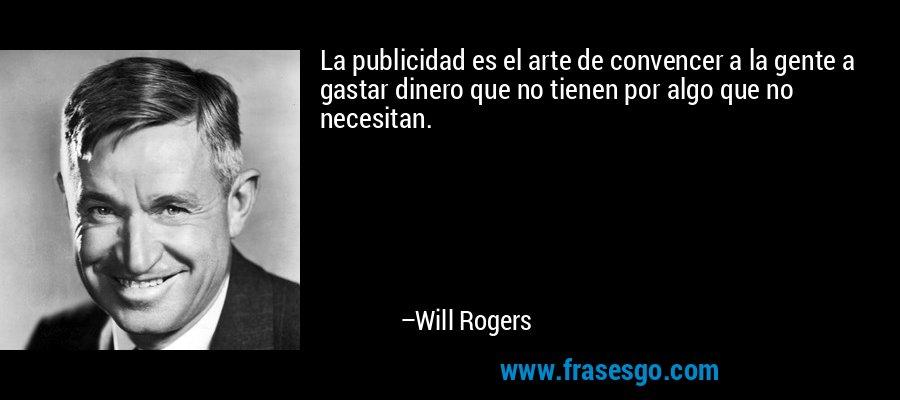 La publicidad es el arte de convencer a la gente a gastar dinero que no tienen por algo que no necesitan. – Will Rogers