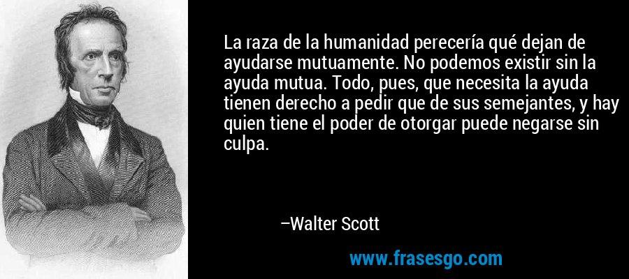 La raza de la humanidad perecería qué dejan de ayudarse mutuamente. No podemos existir sin la ayuda mutua. Todo, pues, que necesita la ayuda tienen derecho a pedir que de sus semejantes, y hay quien tiene el poder de otorgar puede negarse sin culpa. – Walter Scott