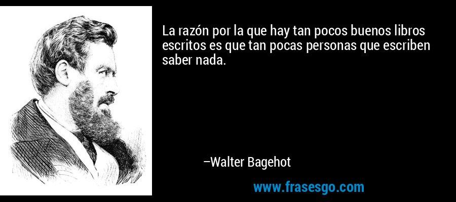 La razón por la que hay tan pocos buenos libros escritos es que tan pocas personas que escriben saber nada. – Walter Bagehot