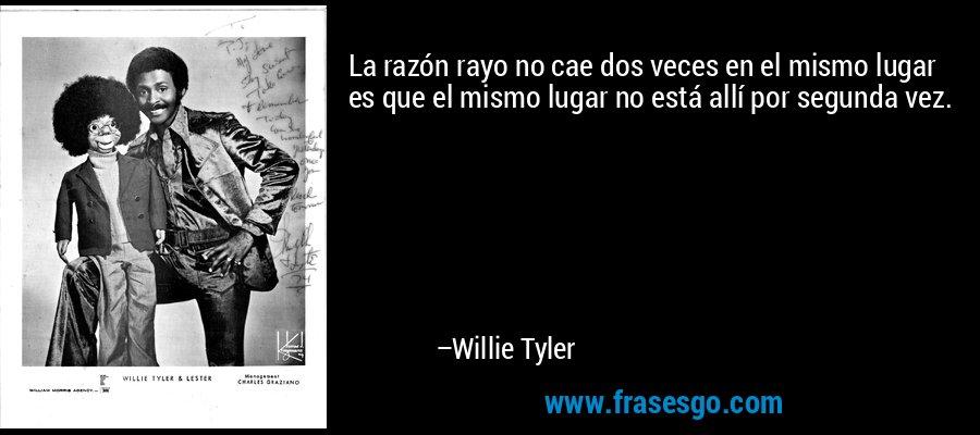 La razón rayo no cae dos veces en el mismo lugar es que el mismo lugar no está allí por segunda vez. – Willie Tyler