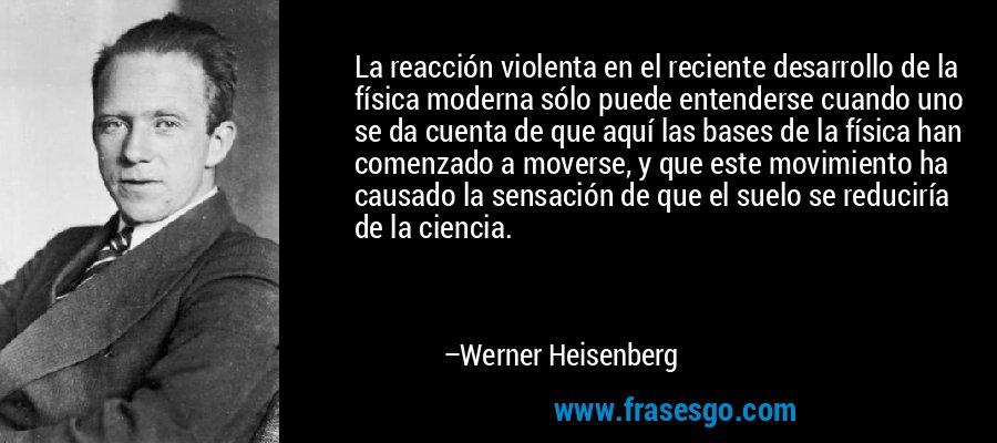 La reacción violenta en el reciente desarrollo de la física moderna sólo puede entenderse cuando uno se da cuenta de que aquí las bases de la física han comenzado a moverse, y que este movimiento ha causado la sensación de que el suelo se reduciría de la ciencia. – Werner Heisenberg