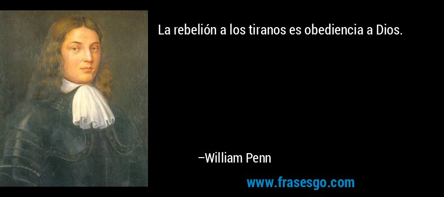 La rebelión a los tiranos es obediencia a Dios. – William Penn