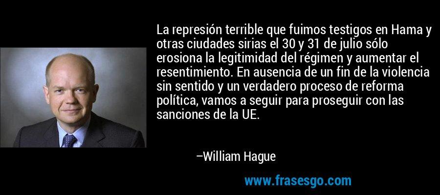 La represión terrible que fuimos testigos en Hama y otras ciudades sirias el 30 y 31 de julio sólo erosiona la legitimidad del régimen y aumentar el resentimiento. En ausencia de un fin de la violencia sin sentido y un verdadero proceso de reforma política, vamos a seguir para proseguir con las sanciones de la UE. – William Hague