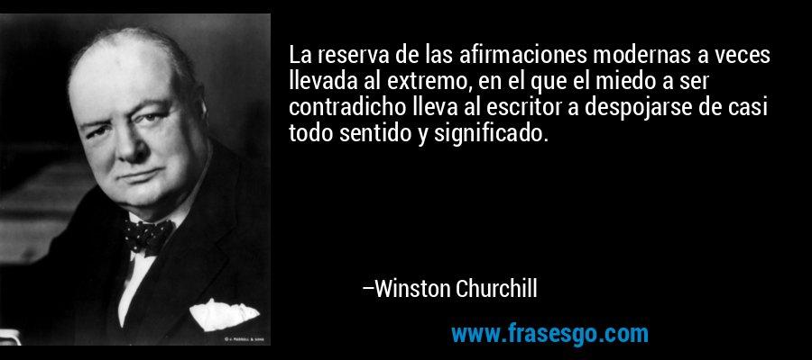 La reserva de las afirmaciones modernas a veces llevada al extremo, en el que el miedo a ser contradicho lleva al escritor a despojarse de casi todo sentido y significado. – Winston Churchill