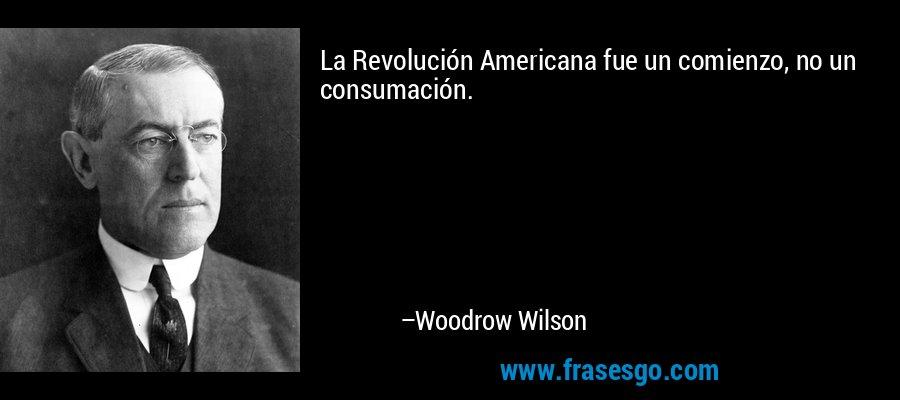 La Revolución Americana fue un comienzo, no un consumación. – Woodrow Wilson