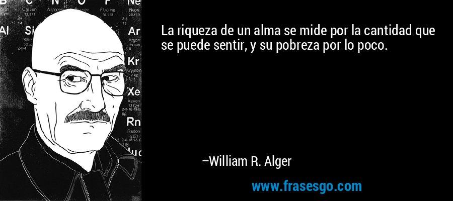 La riqueza de un alma se mide por la cantidad que se puede sentir, y su pobreza por lo poco. – William R. Alger