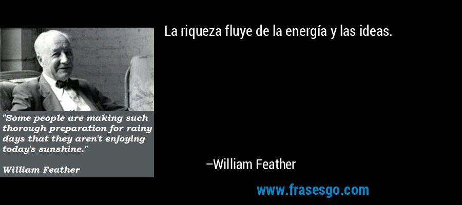La riqueza fluye de la energía y las ideas. – William Feather