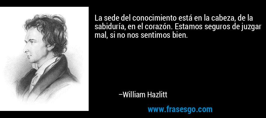 La sede del conocimiento está en la cabeza, de la sabiduría, en el corazón. Estamos seguros de juzgar mal, si no nos sentimos bien. – William Hazlitt