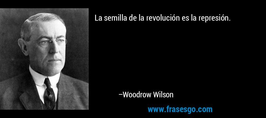 La semilla de la revolución es la represión. – Woodrow Wilson