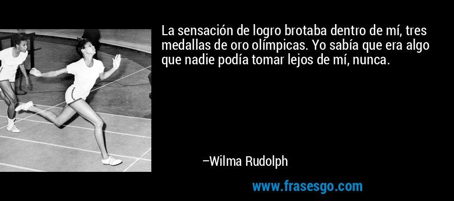 La sensación de logro brotaba dentro de mí, tres medallas de oro olímpicas. Yo sabía que era algo que nadie podía tomar lejos de mí, nunca. – Wilma Rudolph