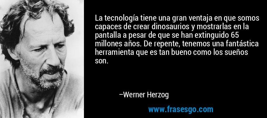 La tecnología tiene una gran ventaja en que somos capaces de crear dinosaurios y mostrarlas en la pantalla a pesar de que se han extinguido 65 millones años. De repente, tenemos una fantástica herramienta que es tan bueno como los sueños son. – Werner Herzog