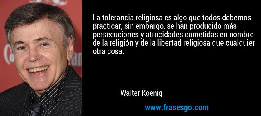 La tolerancia religiosa es algo que todos debemos practicar, sin embargo, se han producido más persecuciones y atrocidades cometidas en nombre de la religión y de la libertad religiosa que cualquier otra cosa. – Walter Koenig