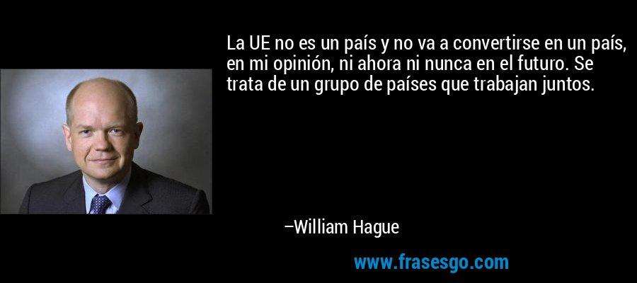 La UE no es un país y no va a convertirse en un país, en mi opinión, ni ahora ni nunca en el futuro. Se trata de un grupo de países que trabajan juntos. – William Hague