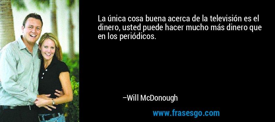 La única cosa buena acerca de la televisión es el dinero, usted puede hacer mucho más dinero que en los periódicos. – Will McDonough