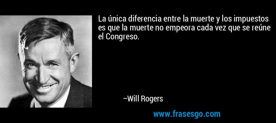 La única diferencia entre la muerte y los impuestos es que la muerte no empeora cada vez que se reúne el Congreso. – Will Rogers