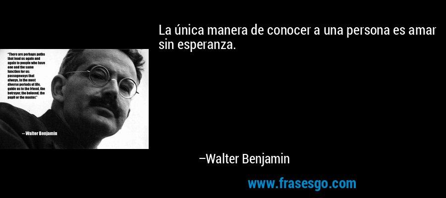 La única manera de conocer a una persona es amar sin esperanza. – Walter Benjamin