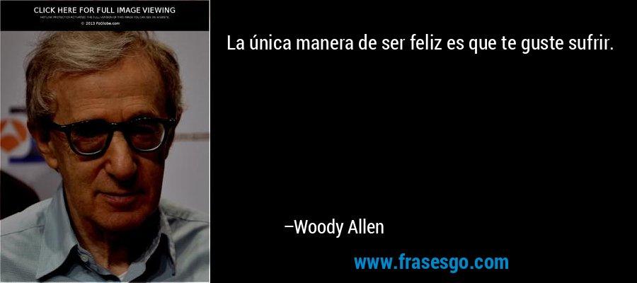 La única manera de ser feliz es que te guste sufrir. – Woody Allen