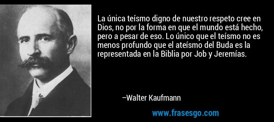 La única teísmo digno de nuestro respeto cree en Dios, no por la forma en que el mundo está hecho, pero a pesar de eso. Lo único que el teísmo no es menos profundo que el ateísmo del Buda es la representada en la Biblia por Job y Jeremías. – Walter Kaufmann