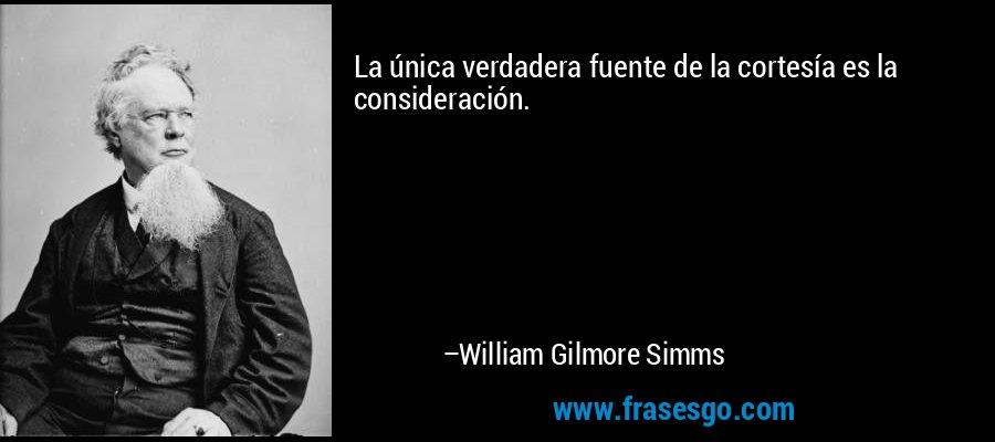 La única verdadera fuente de la cortesía es la consideración. – William Gilmore Simms