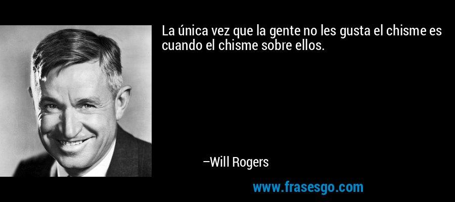 La única vez que la gente no les gusta el chisme es cuando el chisme sobre ellos. – Will Rogers