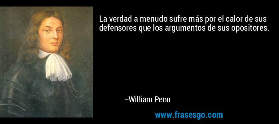 La verdad a menudo sufre más por el calor de sus defensores que los argumentos de sus opositores. – William Penn