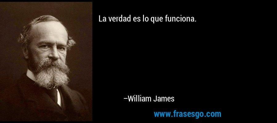La verdad es lo que funciona. – William James