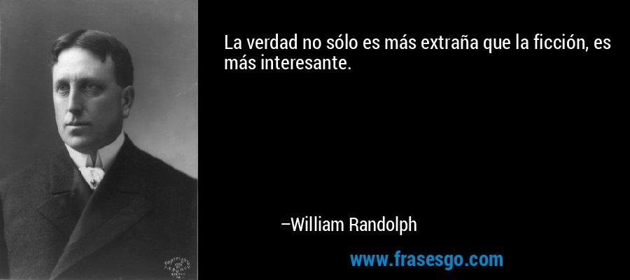 La verdad no sólo es más extraña que la ficción, es más interesante. – William Randolph