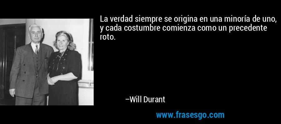 La verdad siempre se origina en una minoría de uno, y cada costumbre comienza como un precedente roto. – Will Durant
