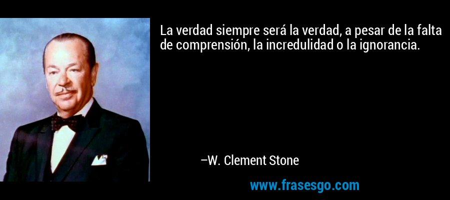 La verdad siempre será la verdad, a pesar de la falta de comprensión, la incredulidad o la ignorancia. – W. Clement Stone