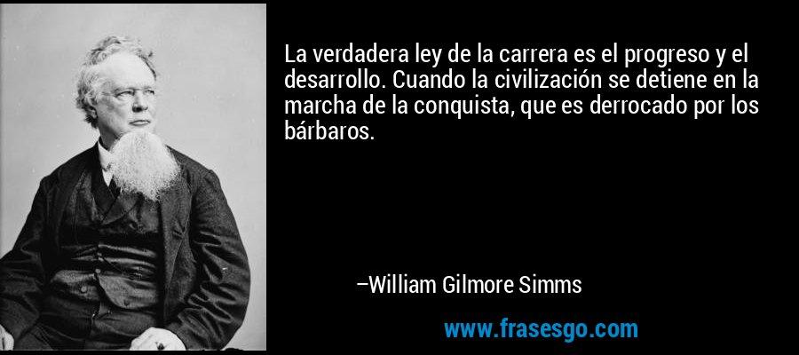 La verdadera ley de la carrera es el progreso y el desarrollo. Cuando la civilización se detiene en la marcha de la conquista, que es derrocado por los bárbaros. – William Gilmore Simms