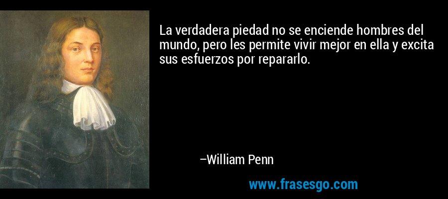 La verdadera piedad no se enciende hombres del mundo, pero les permite vivir mejor en ella y excita sus esfuerzos por repararlo. – William Penn