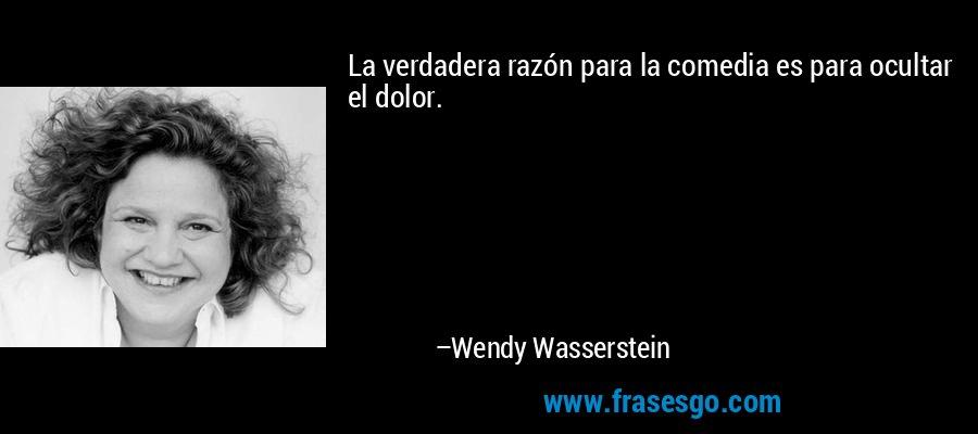 La verdadera razón para la comedia es para ocultar el dolor. – Wendy Wasserstein