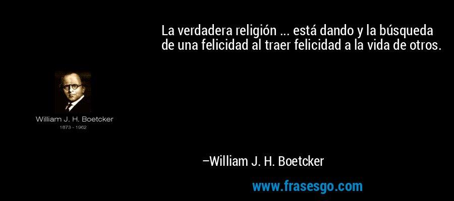 La verdadera religión ... está dando y la búsqueda de una felicidad al traer felicidad a la vida de otros. – William J. H. Boetcker