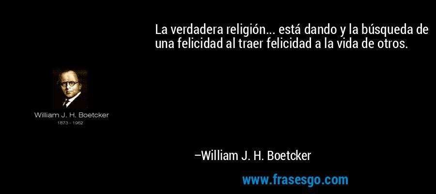 La verdadera religión... está dando y la búsqueda de una felicidad al traer felicidad a la vida de otros. – William J. H. Boetcker